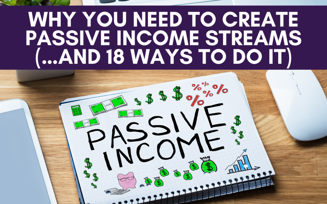 Why You Need to Create Passive Income Streams (…And 18 Ways to Do It)