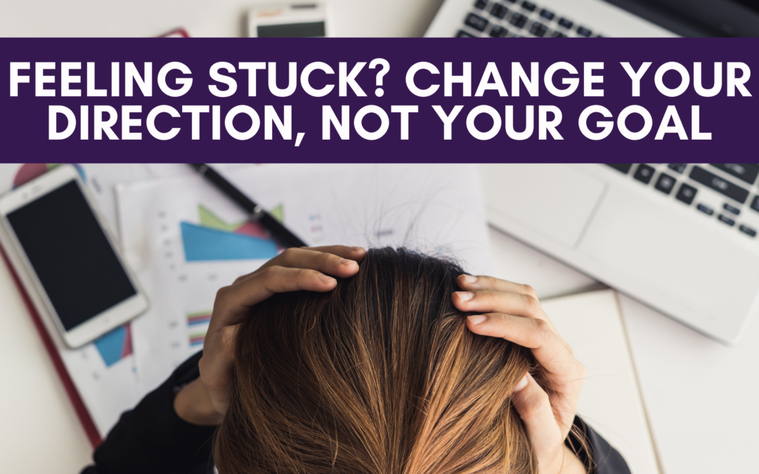 Feeling Stuck? Change Your Direction, Not Your Goal