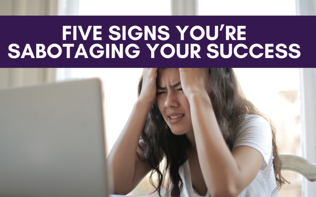 Five Signs You're Sabotaging Your Own Success